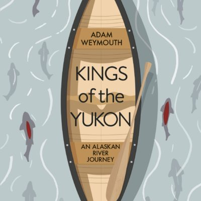 book cover of Kings of the Yukon by Adam Weymouth, showing an aerial view of a canoe with salmon swimming either side